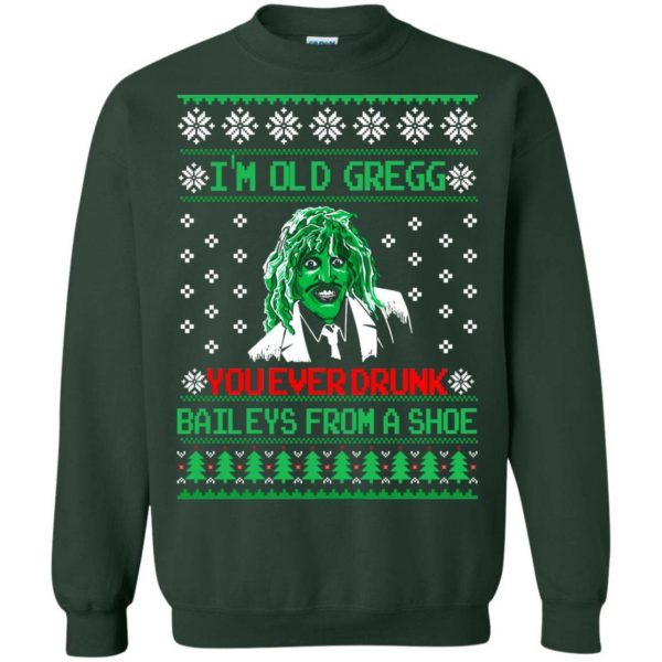I'm old Gregg you ever drunk baileys Christmas sweater Apparel