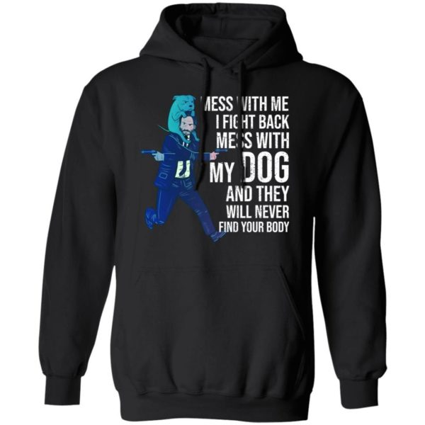 John Wick: Mess With Me I Fight Back Mess With My Dog And They Will Never Find Your Body Shirt Apparel