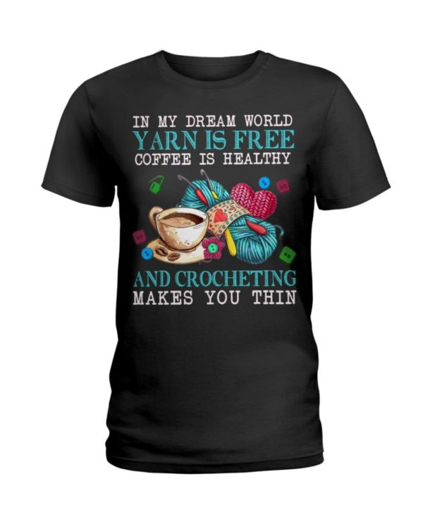 In My Dream World Yarn Is Free Coffee Is Healthy And Crocheting Make You Thin Shirt Apparel