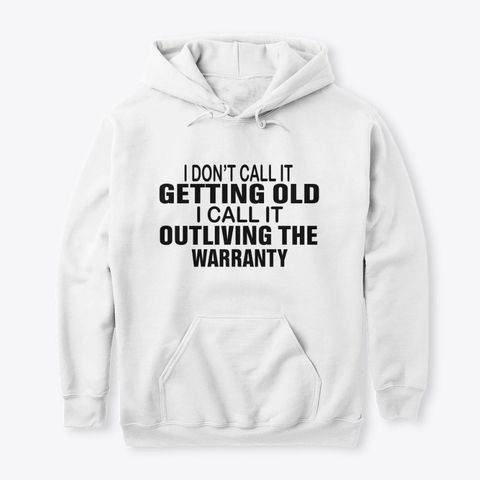 I Dont Call It Getting Old I Call It Outliving The Warranty Shirt Apparel