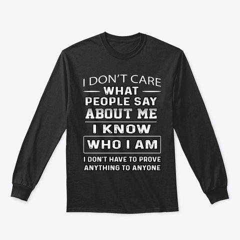 I Dont Care What People Say About Me I Know Who I Am Shirt Apparel