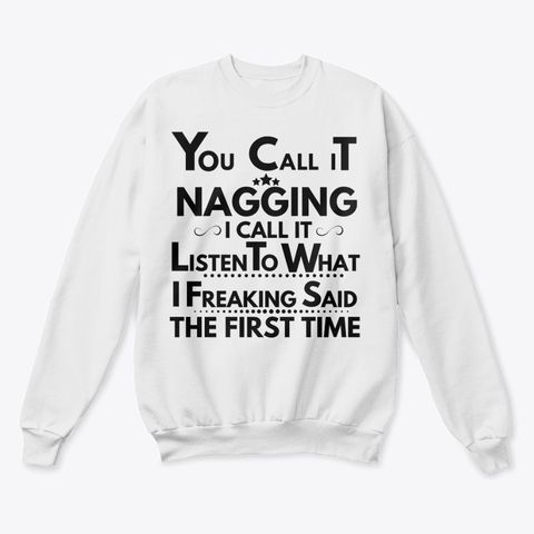 You Call It Nagging I Call It Listen To What I Freaking Said The First Time Shirt Apparel