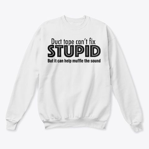 Duct Tape Can't Fix Stupid But It Can Help Muffle The Sound Shirt Apparel