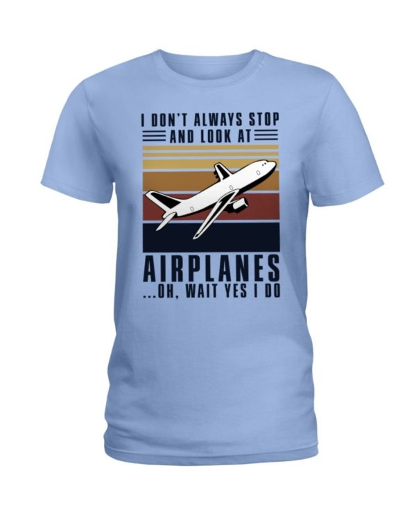 I Dont Always Stop And Look At Airplanes Shirt Apparel