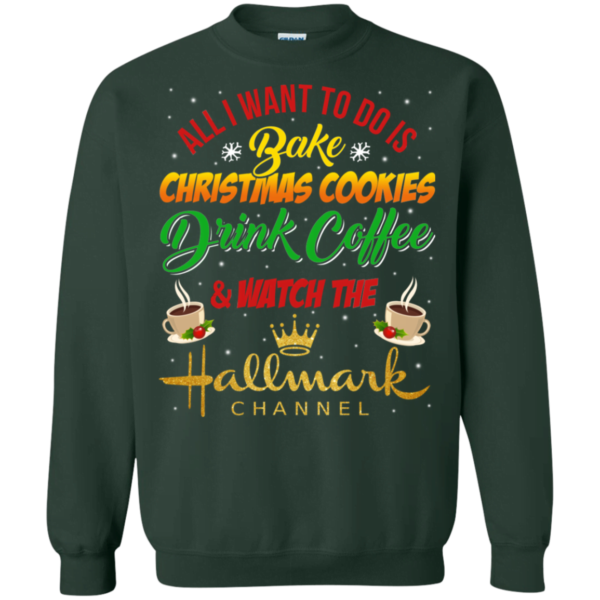Bake Cookies, Drink Coffee and Watch Hallmark Christmas Channel Sweatshirt Apparel