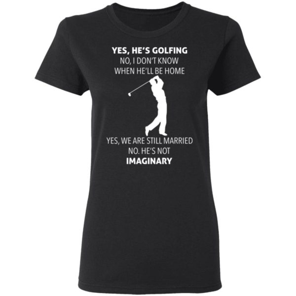 Yes hes golfing no I dont know when hell be home shirt Apparel