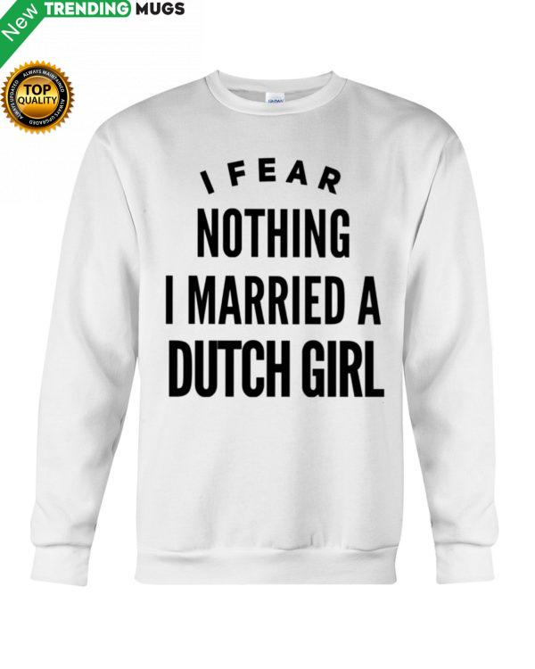 I FEAR NOTHING I MARRIED A DUTCH GIRL Shirt, Hoodie Apparel