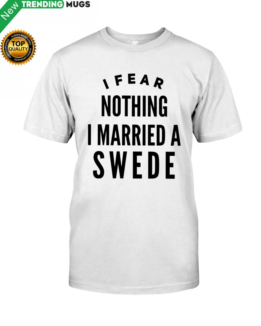 I FEAR NOTHING I MARRIED A SWEDE Shirt, Hoodie Apparel