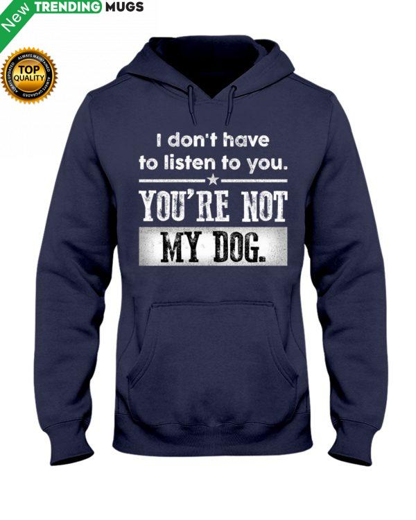 I Dont Have To Listen To You, You Are Not My Dog Shirt, Hoodie Apparel