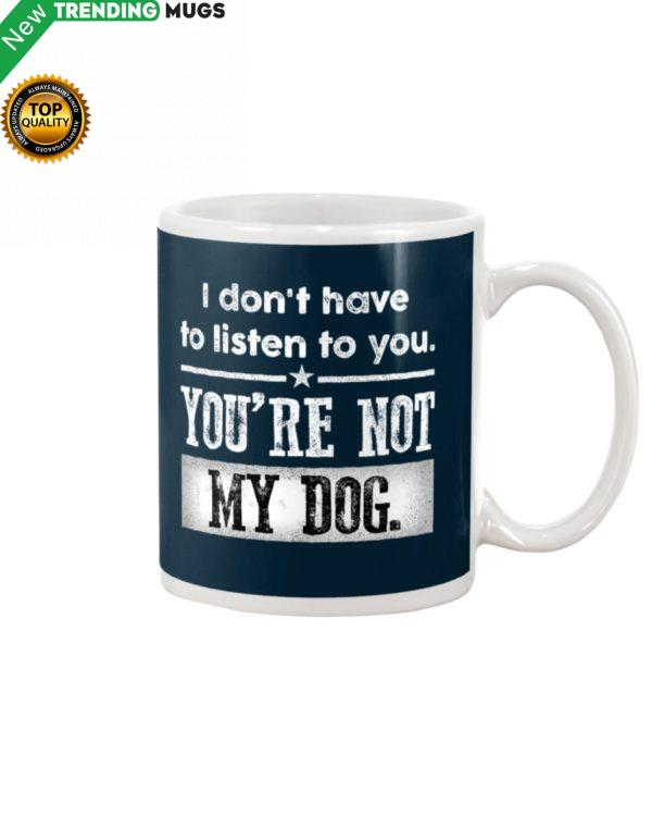 I Dont Have To Listen To You, You Are Not My Dog Mug Apparel